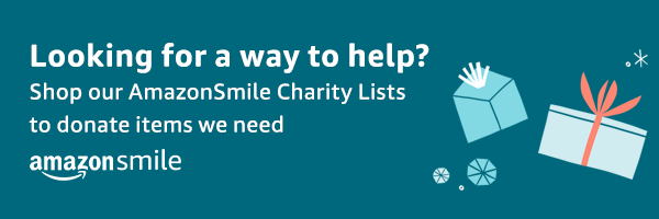 Looking for a way to help? Shop our AmazonSmile Charily List to donate items we need.